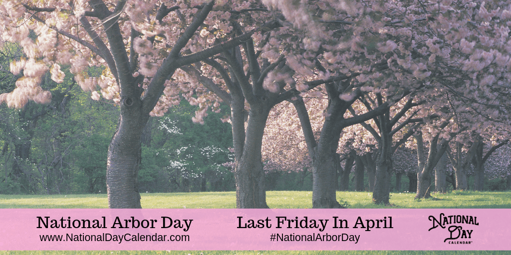 NATIONAL ARBOR DAY – Last Friday in April