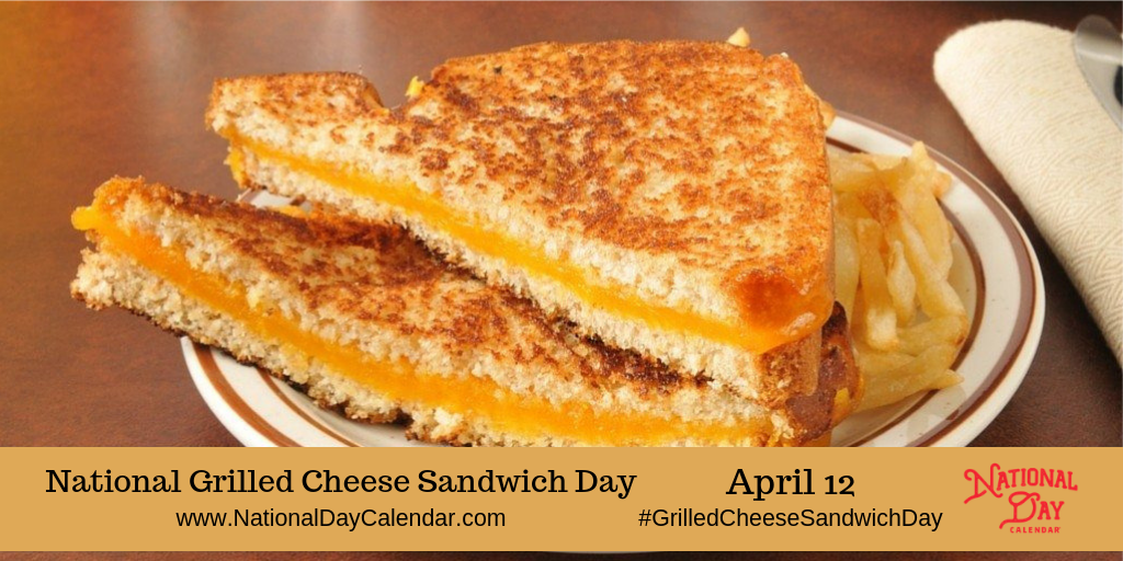 April 12, 2019 - NATIONAL GRILLED CHEESE SANDWICH DAY