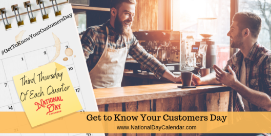 GET TO KNOW YOUR CUSTOMERS DAY – Third Thursday of Each Quarter (January, April, July, October)