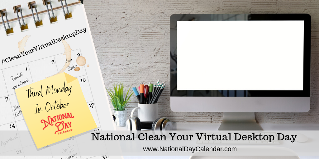 NATIONAL CLEAN YOUR VIRTUAL DESKTOP DAY – Third Monday in October