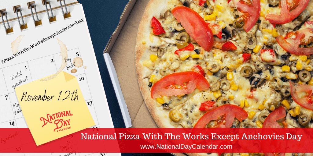 NATIONAL PIZZA WITH THE WORKS EXCEPT ANCHOVIES DAY – November 12