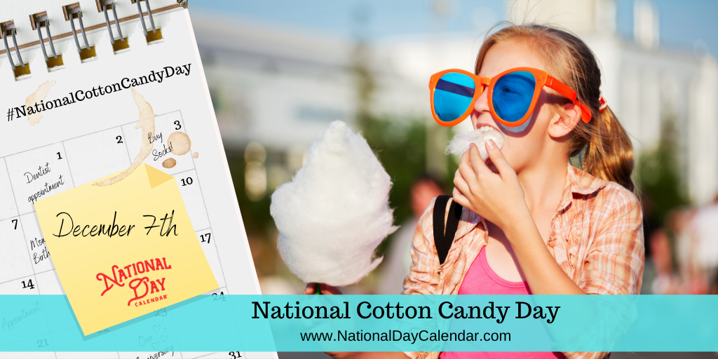 NATIONAL COTTON CANDY DAY – December 7