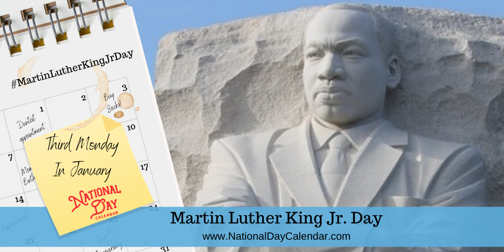 MARTIN LUTHER KING JR. DAY – Third Monday in January