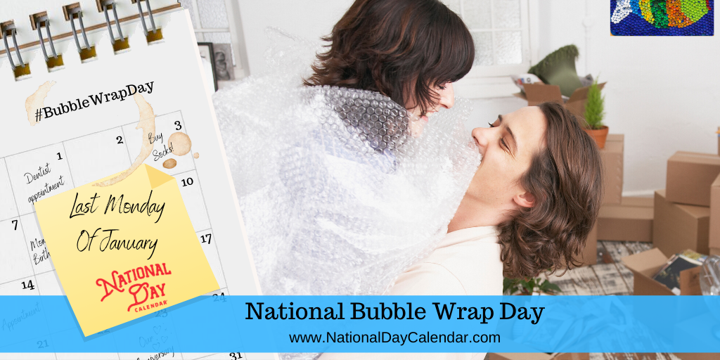 NATIONAL BUBBLE WRAP DAY – Last Monday of January