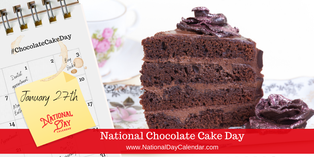 NATIONAL CHOCOLATE CAKE DAY – January 27