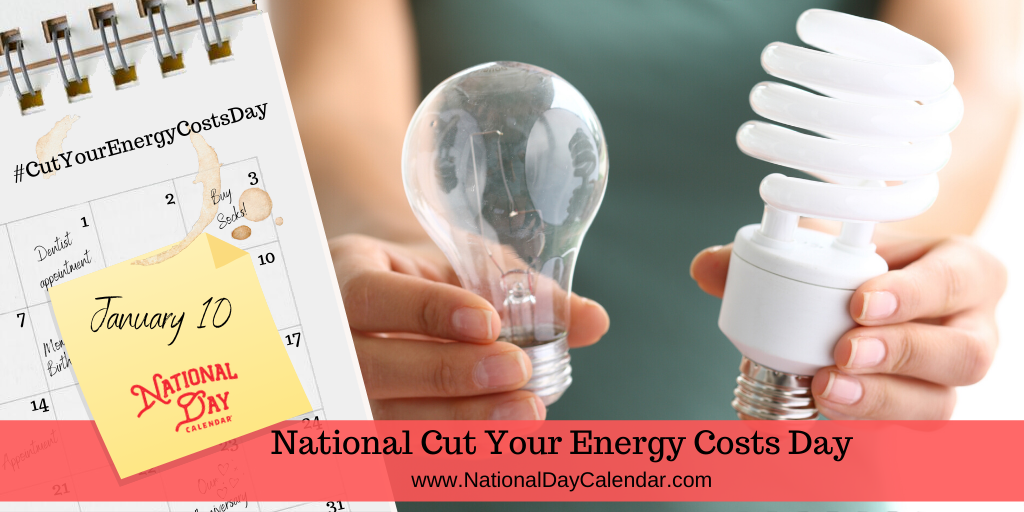 NATIONAL CUT YOUR ENERGY COSTS DAY – January 10