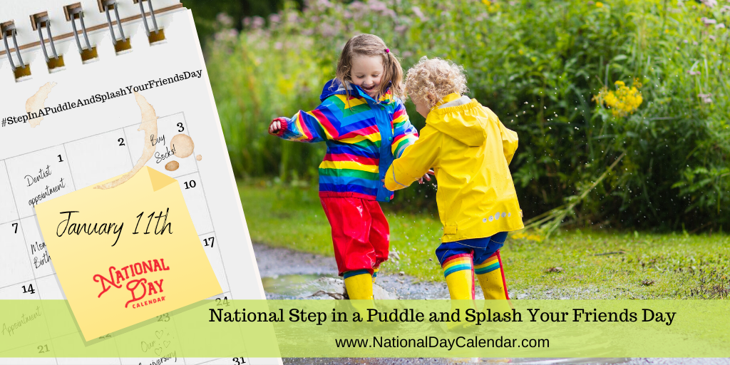 NATIONAL STEP IN A PUDDLE AND SPLASH YOUR FRIENDS DAY – January 11