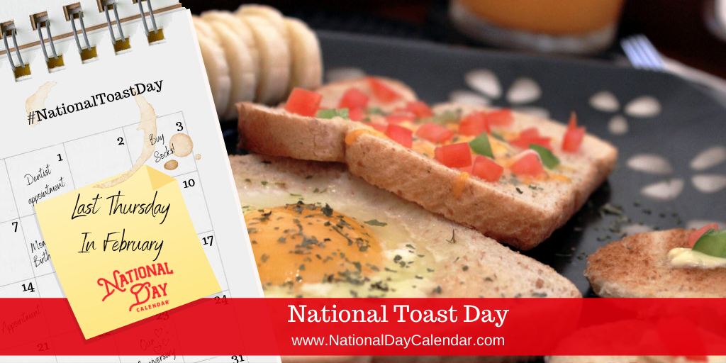 NATIONAL TOAST DAY – Last Thursday in February