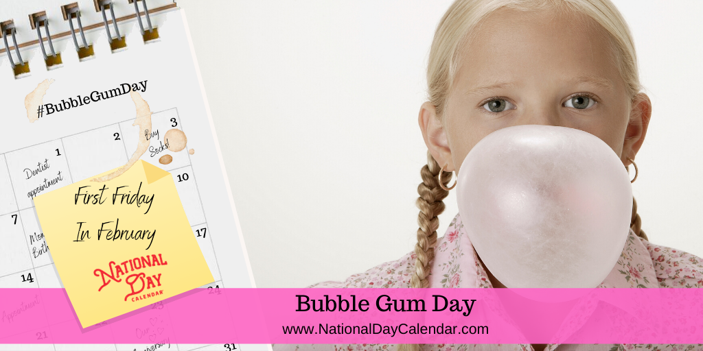 BUBBLE GUM DAY – First Friday in February