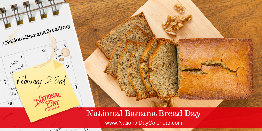 NATIONAL BANANA BREAD DAY – February 23