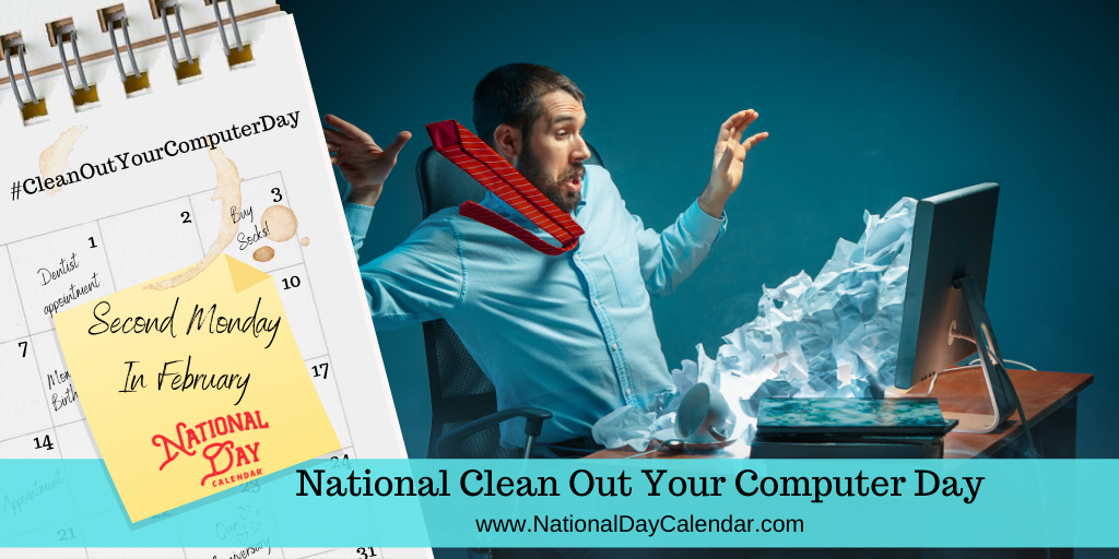NATIONAL CLEAN OUT YOUR COMPUTER DAY – Second Monday in February