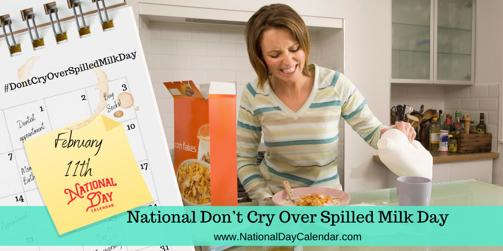 NATIONAL DON'T CRY OVER SPILLED MILK DAY – February 11