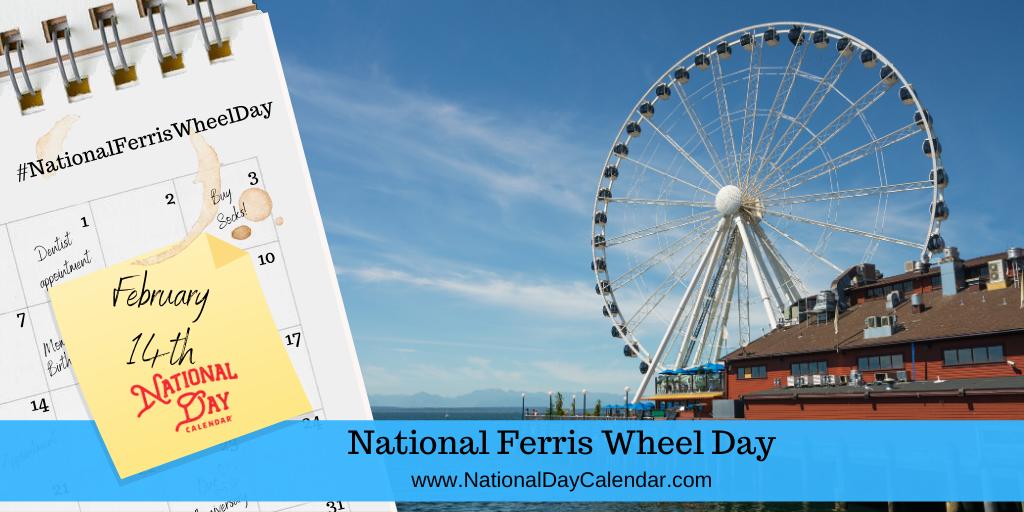NATIONAL FERRIS WHEEL DAY – February 14