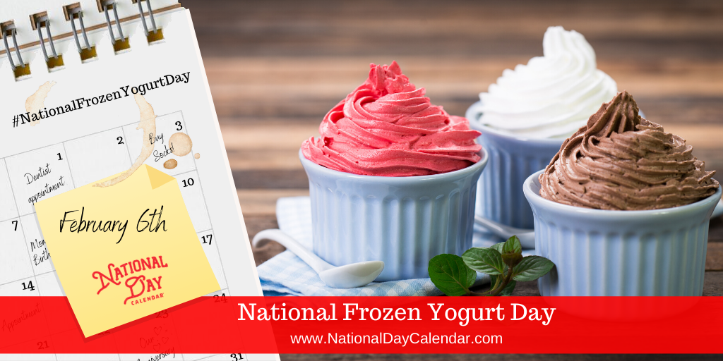 NATIONAL FROZEN YOGURT DAY – February 6