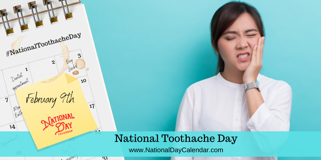 NATIONAL TOOTHACHE DAY – February 9