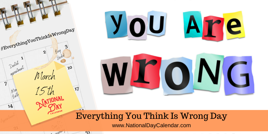 EVERYTHING YOU THINK IS WRONG DAY – March 15