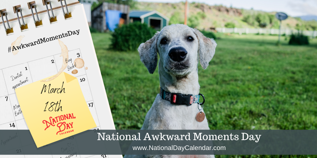 NATIONAL AWKWARD MOMENTS DAY – March 18