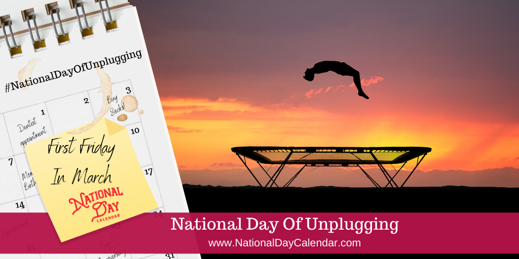 NATIONAL DAY OF UNPLUGGING – First Friday in March