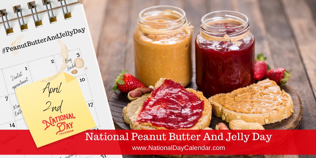 NATIONAL PEANUT BUTTER AND JELLY DAY – April 2