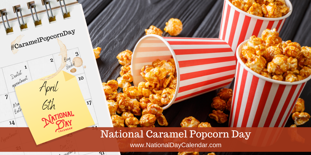NATIONAL CARAMEL POPCORN DAY – April 6