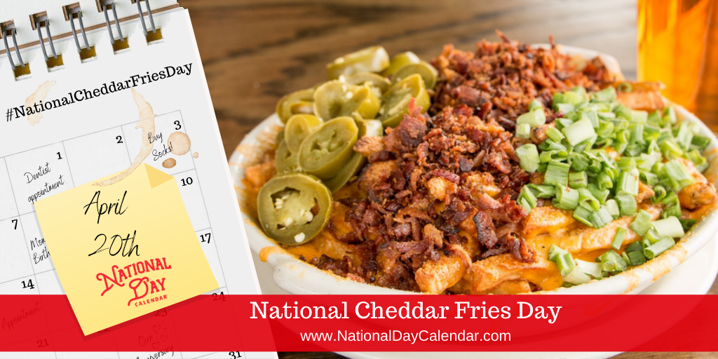 NATIONAL CHEDDAR FRIES DAY – APRIL 20