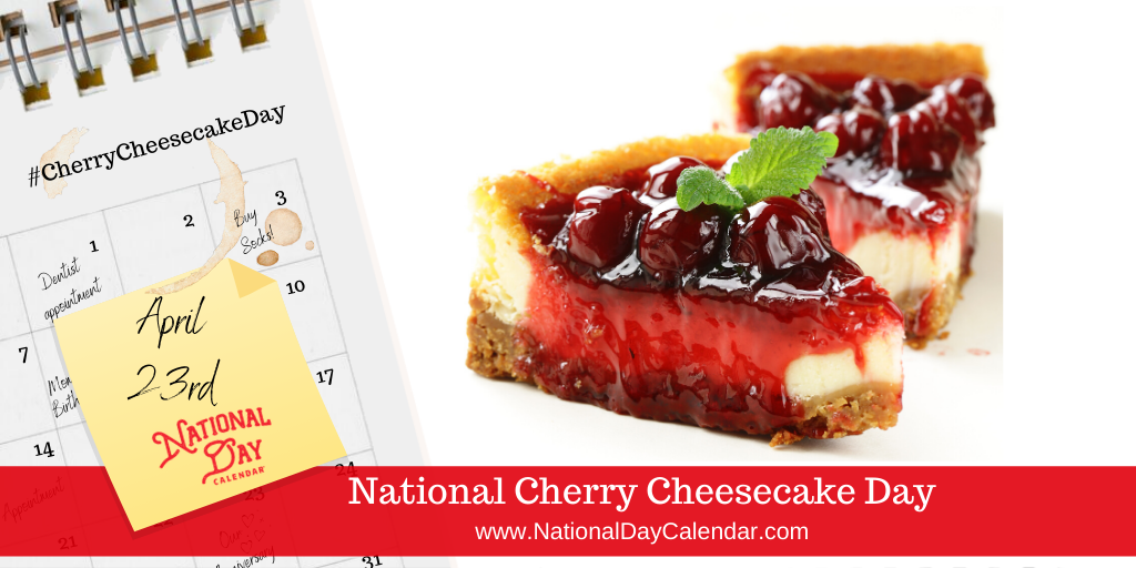 NATIONAL CHERRY CHEESECAKE DAY – April 23