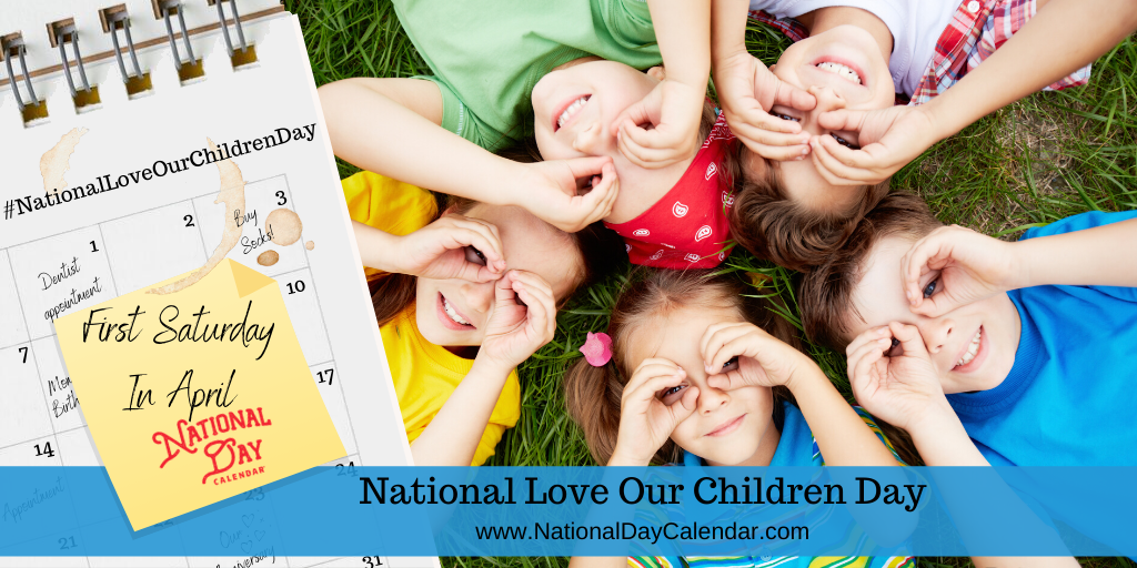 NATIONAL LOVE OUR CHILDREN DAY – First Saturday in April