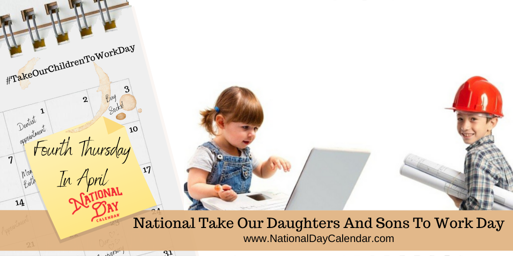NATIONAL TAKE OUR DAUGHTERS AND SONS TO WORK DAY – Fourth Thursday in April