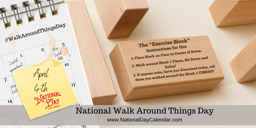 NATIONAL WALK AROUND THINGS DAY – April 4