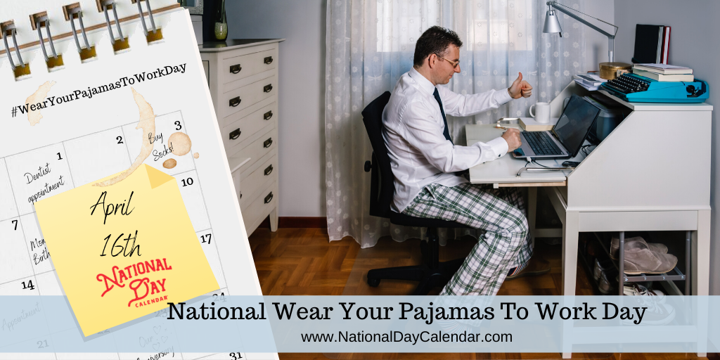 NATIONAL WEAR YOUR PAJAMAS TO WORK DAY – April 16