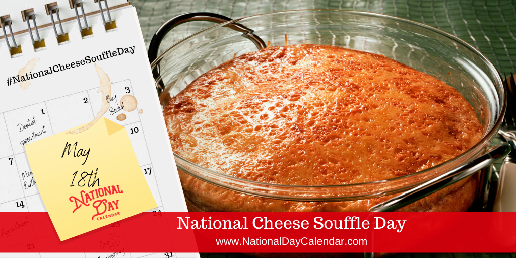 NATIONAL CHEESE SOUFFLE DAY – May 18
