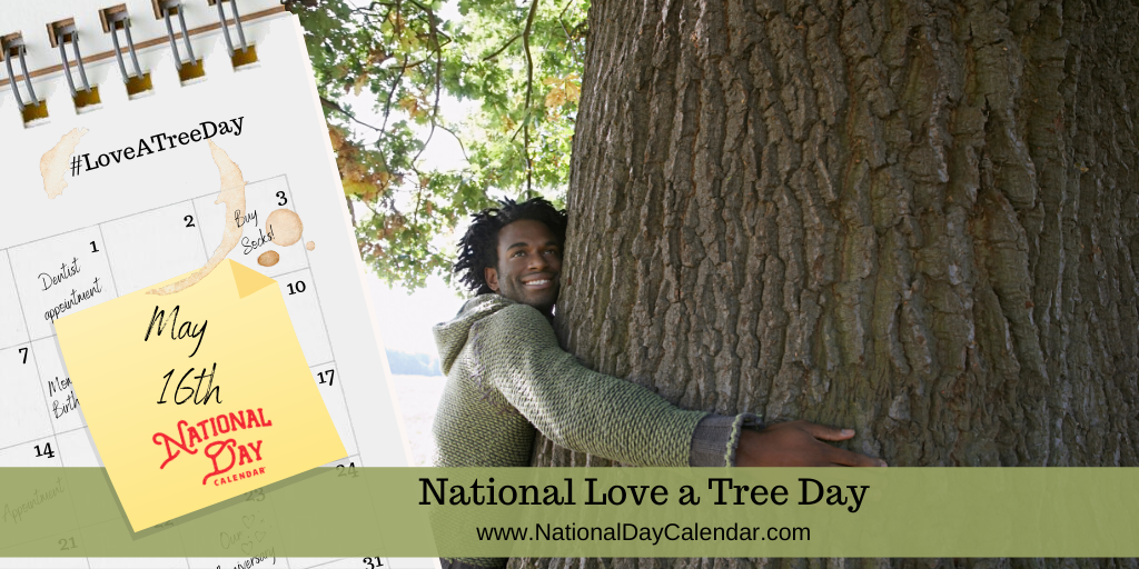 NATIONAL LOVE A TREE DAY – May 16