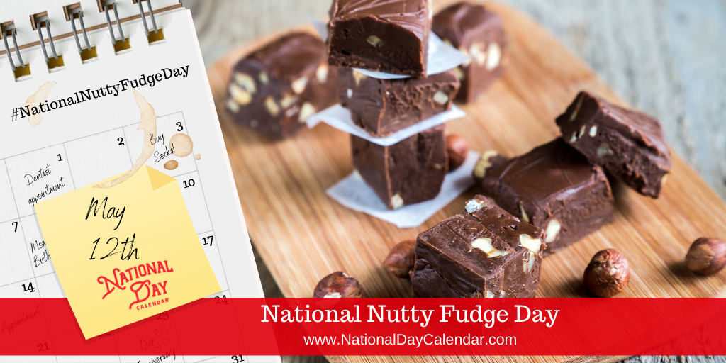 NATIONAL NUTTY FUDGE DAY – May 12