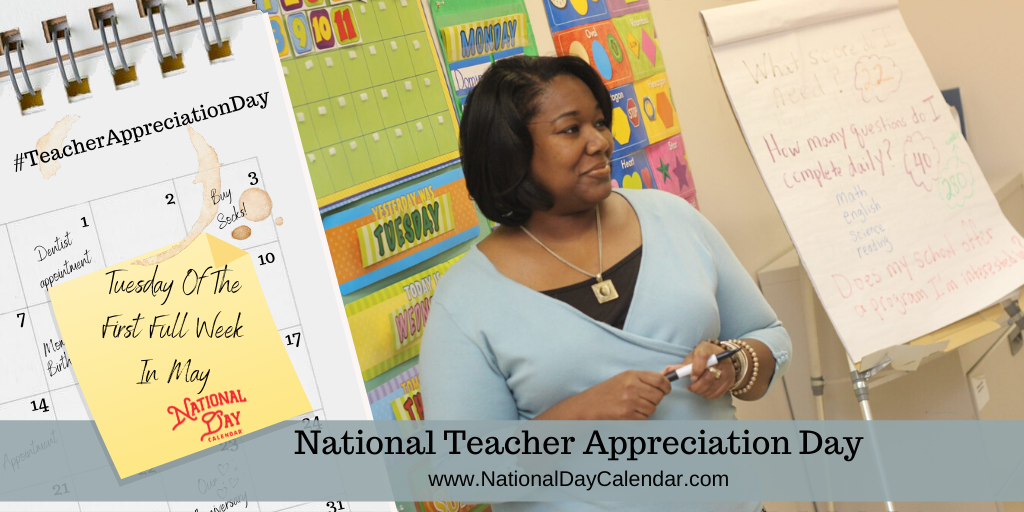 NATIONAL TEACHER APPRECIATION DAY – Tuesday of the first full week in May