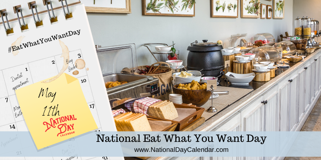 National Eat What You Want Day – May 11