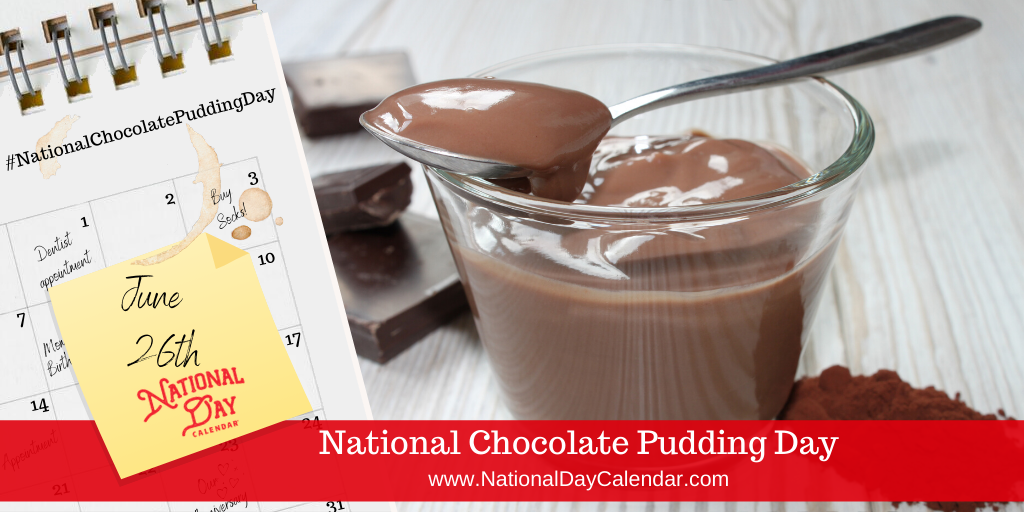NATIONAL CHOCOLATE PUDDING DAY – June 26