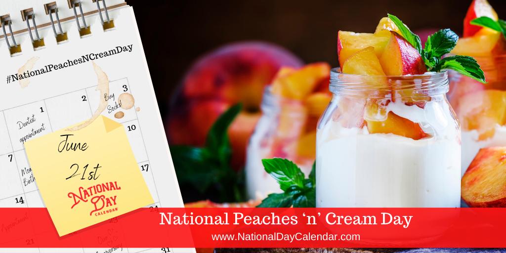 NATIONAL PEACHES 'N' CREAM DAY – June 21