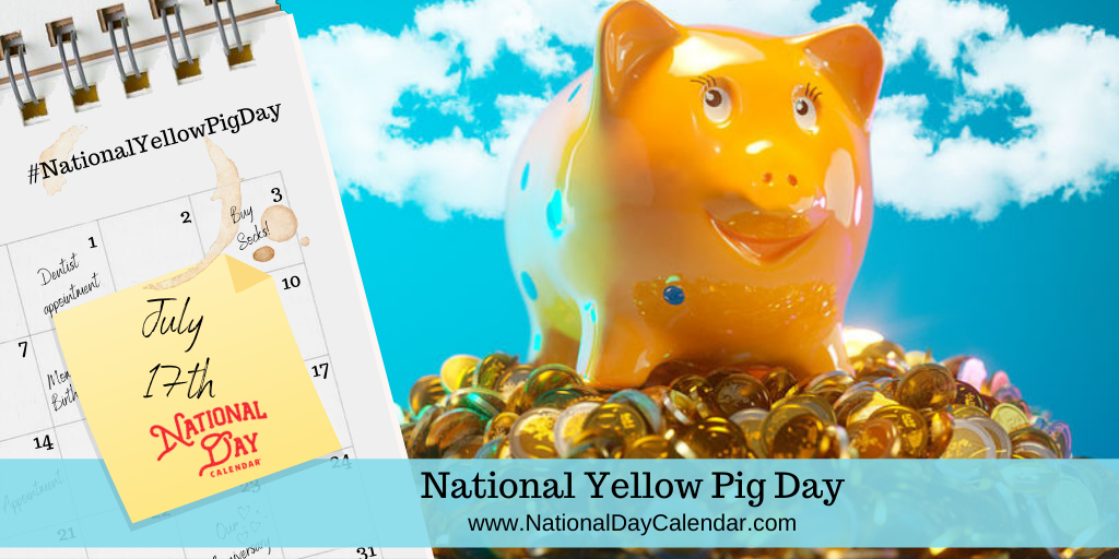NATIONAL YELLOW PIG DAY – July 17