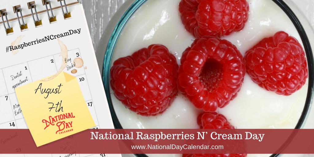 NATIONAL RASPBERRIES N' CREAM DAY – August 7