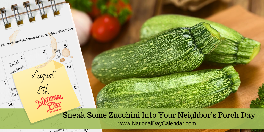 NATIONAL SNEAK SOME ZUCCHINI INTO YOUR NEIGHBOR'S PORCH DAY – August 8
