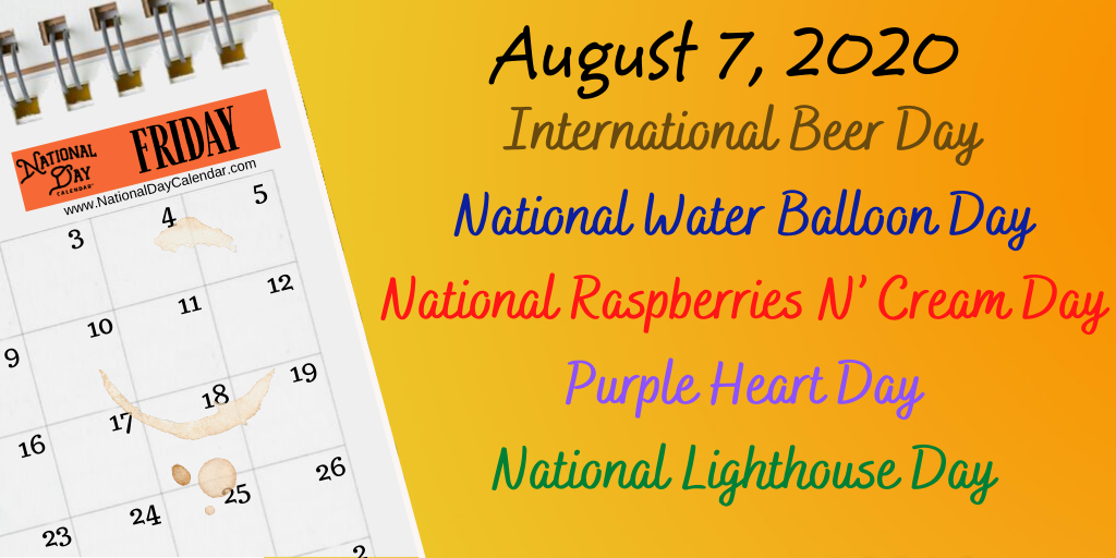 August 7 2020 Purple Heart Day International Beer Day National Water Balloon Day National Lighthouse Day National Raspberries N Cream Day National Day Calendar