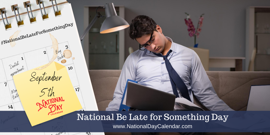 NATIONAL BE LATE FOR SOMETHING DAY – September 5