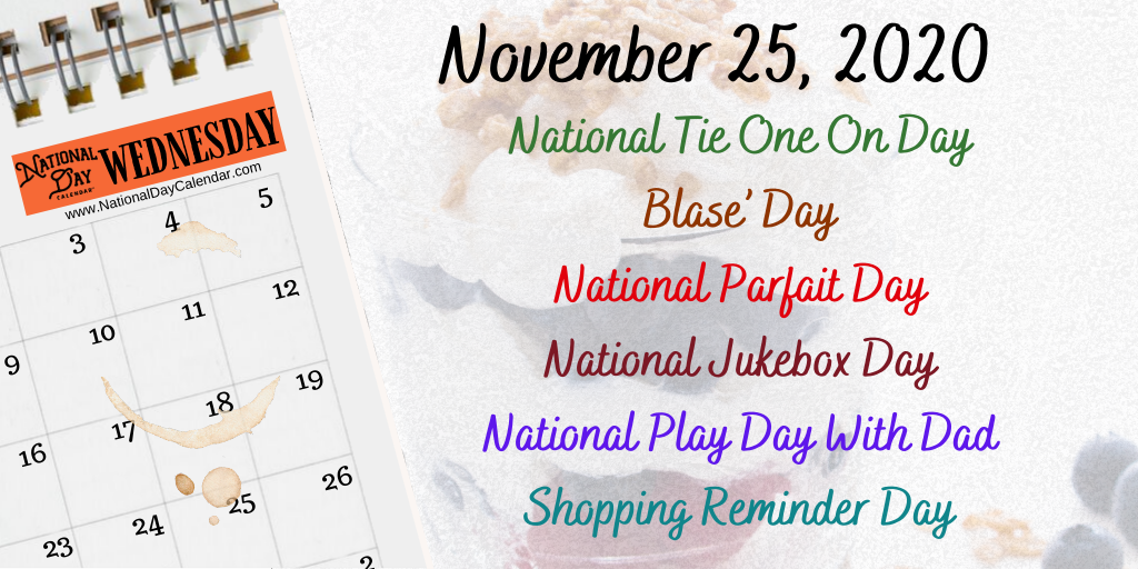 November 25, 2020 – NATIONAL TIE ONE ON DAY – BLASE' DAY – NATIONAL PARFAIT DAY – NATIONAL JUKEBOX DAY – NATIONAL PLAY DAY WITH DAD – SHOPPING REMINDER DAY