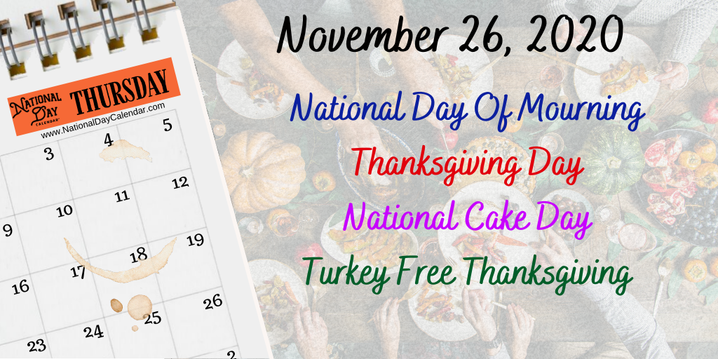 November 26, 2020 – NATIONAL DAY OF MOURNING – THANKSGIVING DAY – NATIONAL CAKE DAY – TURKEY FREE THANKSGIVING