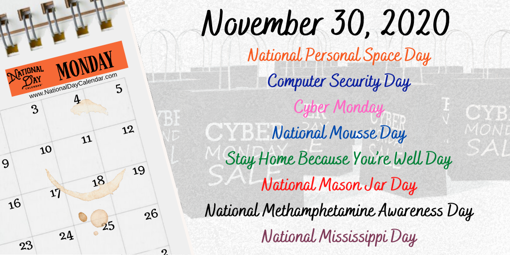 November 30, 2020 – NATIONAL PERSONAL SPACE DAY – COMPUTER SECURITY DAY – CYBER MONDAY – NATIONAL MOUSSE DAY – STAY HOME BECAUSE YOU'RE WELL DAY – NATIONAL MASON JAR DAY – NATIONAL METH AWARENESS DAY – NATIONAL MISSISSIPPI DAY