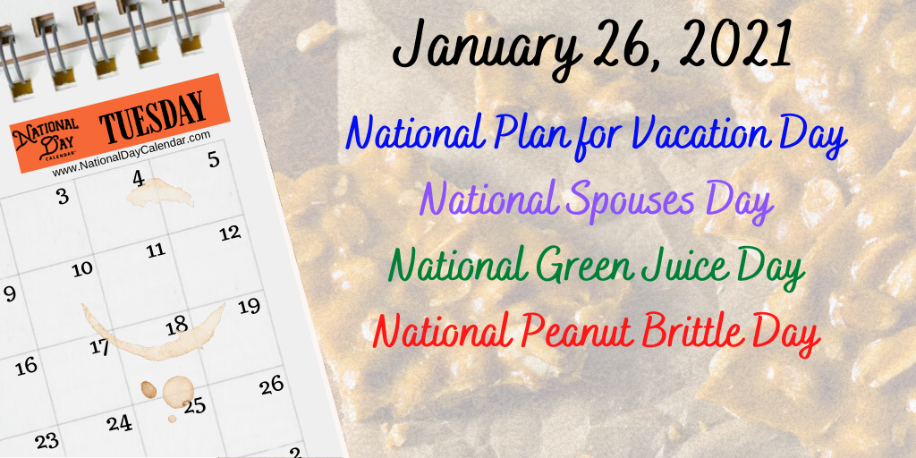 January 26, 2021 – NATIONAL PLAN FOR VACATION DAY – NATIONAL SPOUSES DAY – NATIONAL GREEN JUICE DAY – NATIONAL PEANUT BRITTLE DAY