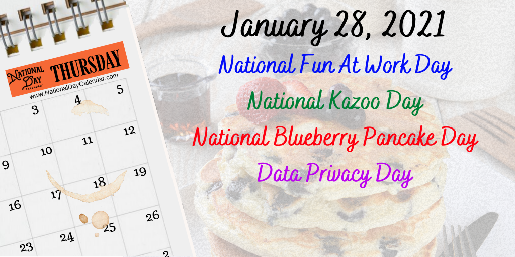 January 28, 2021 – NATIONAL FUN AT WORK DAY – NATIONAL KAZOO DAY – NATIONAL BLUEBERRY PANCAKE DAY – DATA PRIVACY DAY