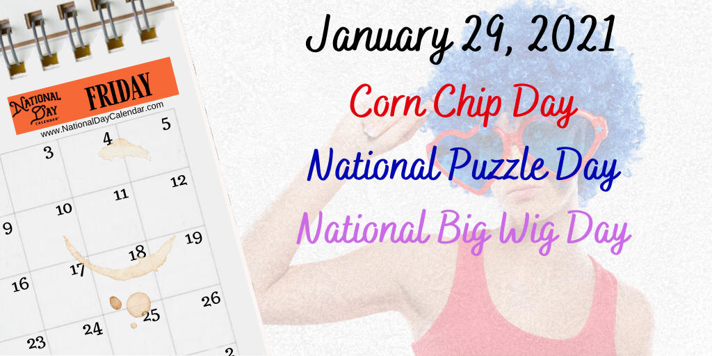 January 29, 2021 – NATIONAL CORN CHIP DAY – NATIONAL PUZZLE DAY – NATIONAL BIG WIG DAY