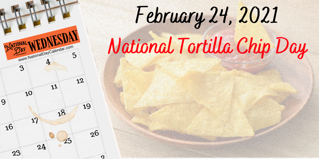 February 24, 2021 – NATIONAL TORTILLA CHIP DAY