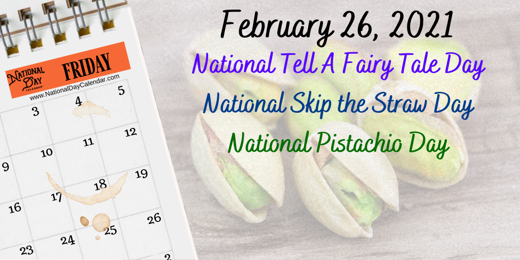 February 26, 2021 – NATIONAL TELL A FAIRY TALE DAY – NATIONAL SKIP THE STRAW DAY – NATIONAL PISTACHIO DAY